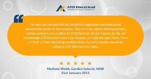 Electrician Wollongong - Customer Review - Mathew Webb - We were very pleased with the installetion suggestions and professional workmanship shown by this company. They are a very lateral thinking business; nothing seemed to be a problem for ATD Electrical. We got 4 quotes for the Job and although ATD Electrical weren't the cheapest, we made the right choice. I have a 7.2mtr x 12mtr shed being installed within the next 6 months  and will be  calling on ATD Electrical once again.