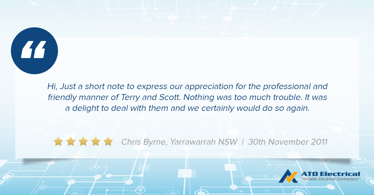 Electrician Wollongong - Customer Review - Chris Byrne - Hi, Just a short note to express our appreciation for the professional and friendly manner of Terry and Scott. Nothing was too much trouble. It was a delight to deal with them and we certainly would do so again.